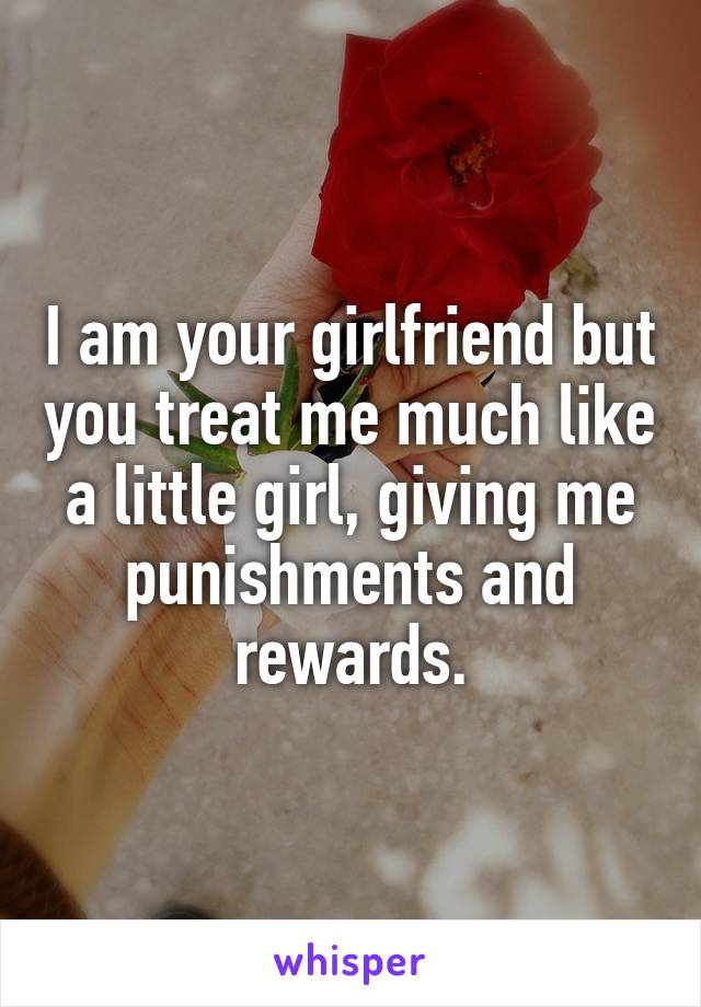 I am your girlfriend but you treat me much like a little girl, giving me punishments and rewards.