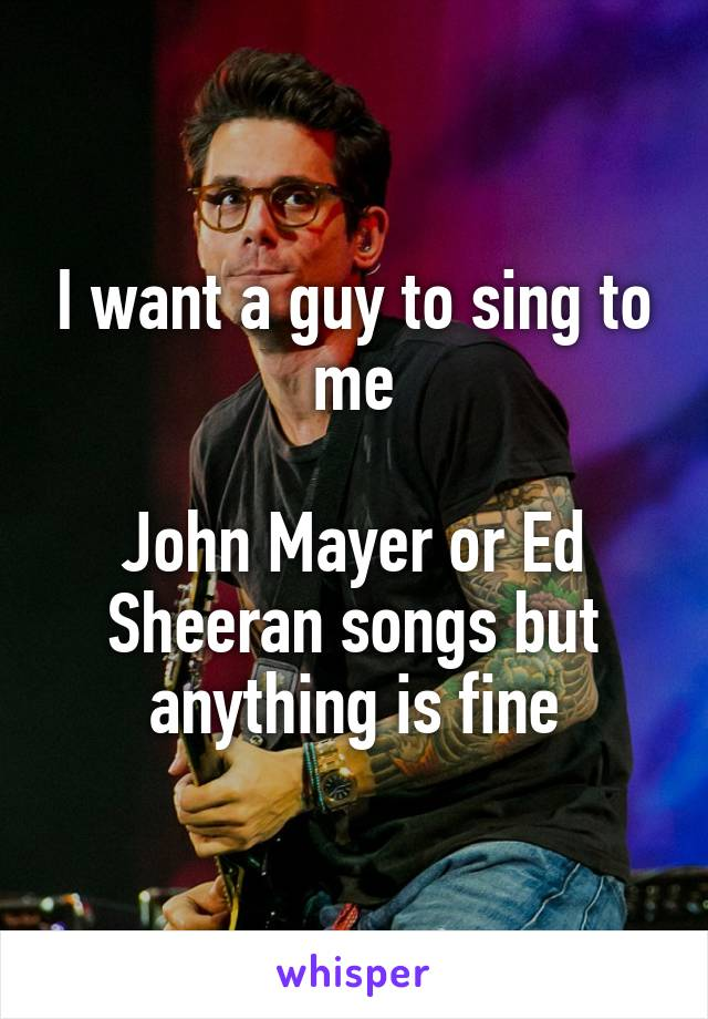 I want a guy to sing to me  John Mayer or Ed Sheeran songs but anything is fine