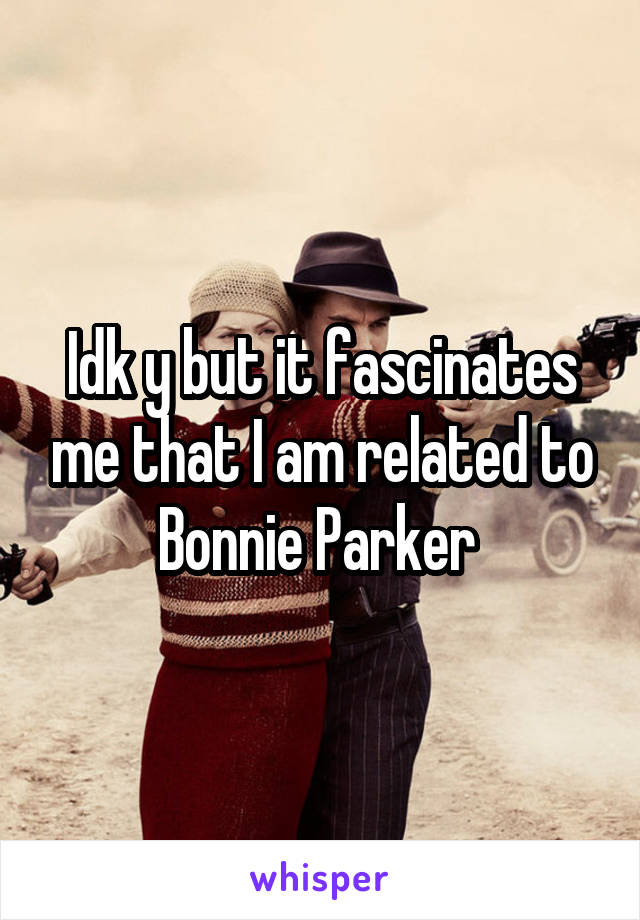 Idk y but it fascinates me that I am related to Bonnie Parker