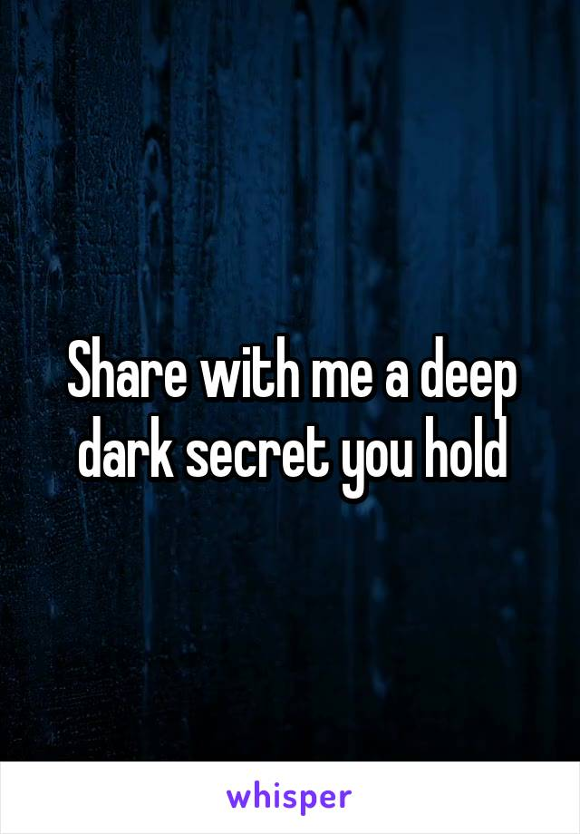 Share with me a deep dark secret you hold