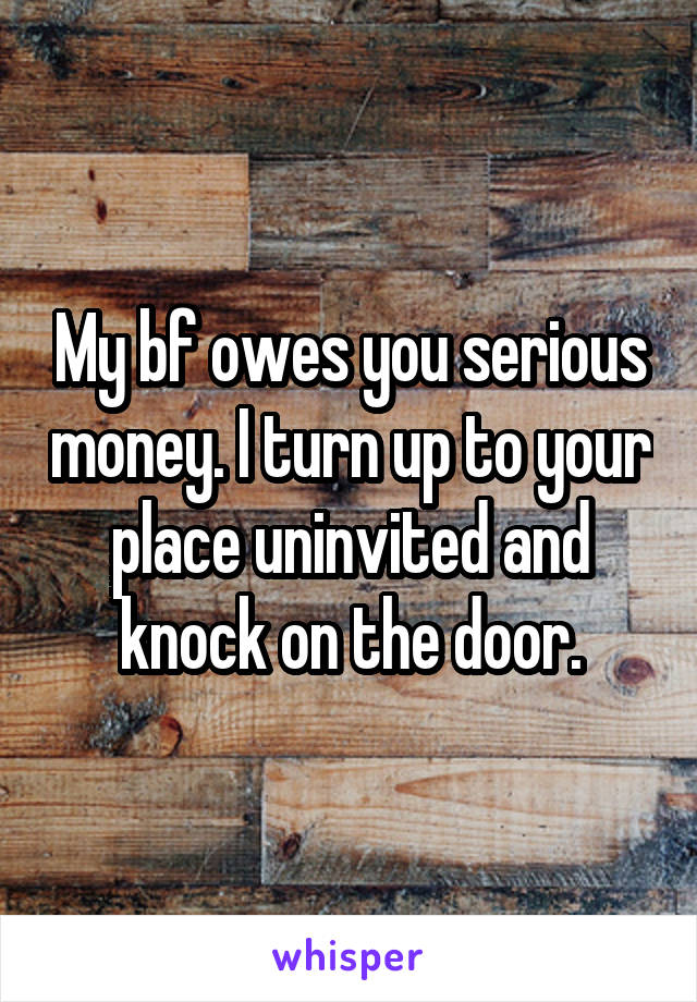 My bf owes you serious money. I turn up to your place uninvited and knock on the door.
