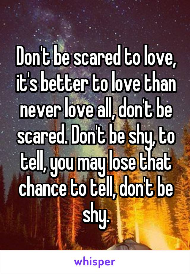 Don't be scared to love, it's better to love than never love all, don't be scared. Don't be shy, to tell, you may lose that chance to tell, don't be shy.
