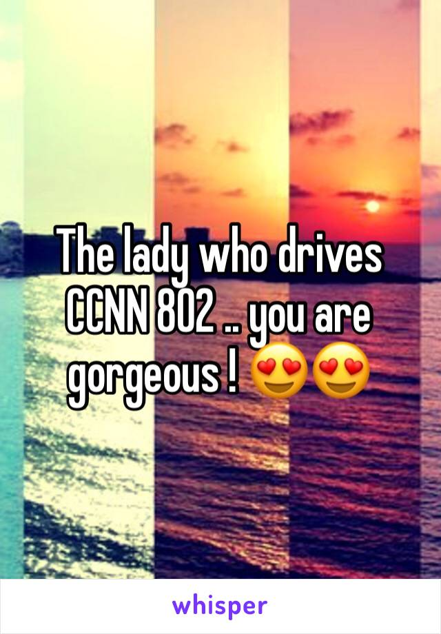 The lady who drives CCNN 802 .. you are gorgeous ! 😍😍