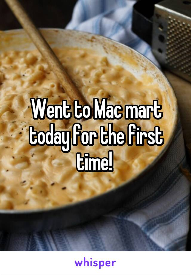 Went to Mac mart today for the first time!