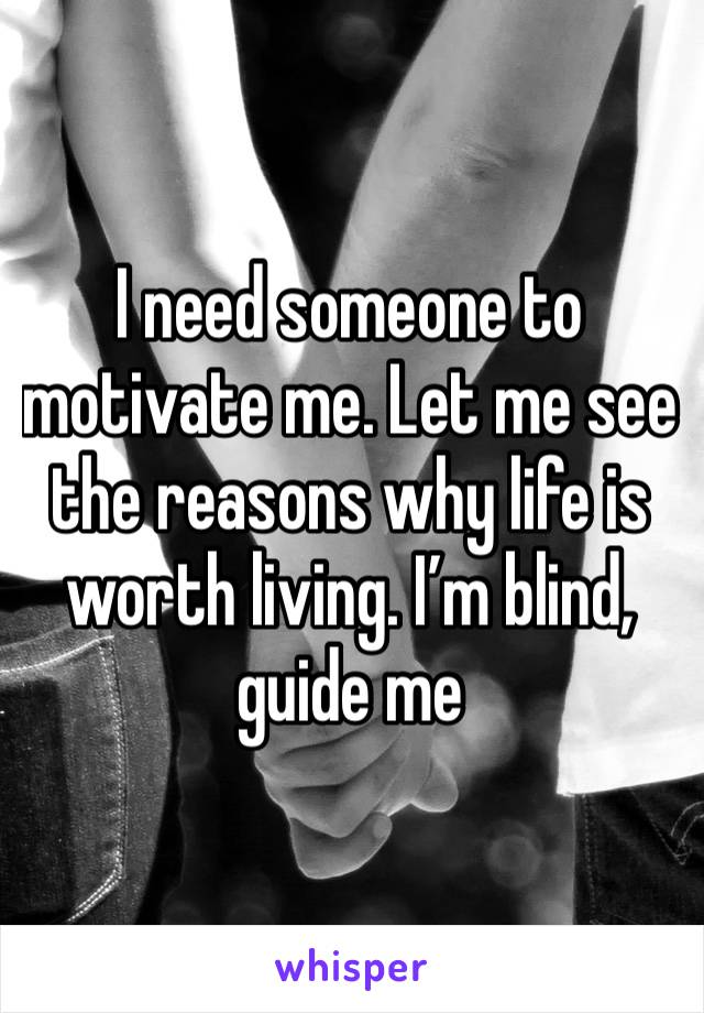 I need someone to motivate me. Let me see the reasons why life is worth living. I'm blind, guide me