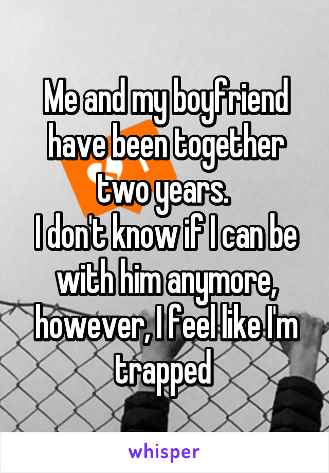 Me and my boyfriend have been together two years.  I don't know if I can be with him anymore, however, I feel like I'm trapped