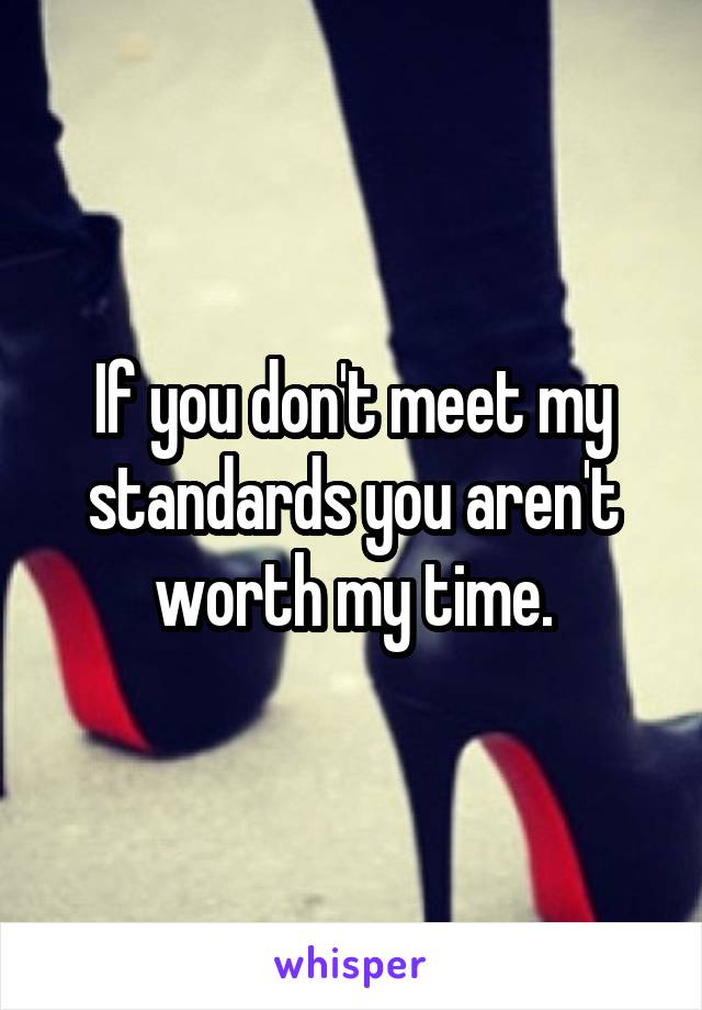 If you don't meet my standards you aren't worth my time.