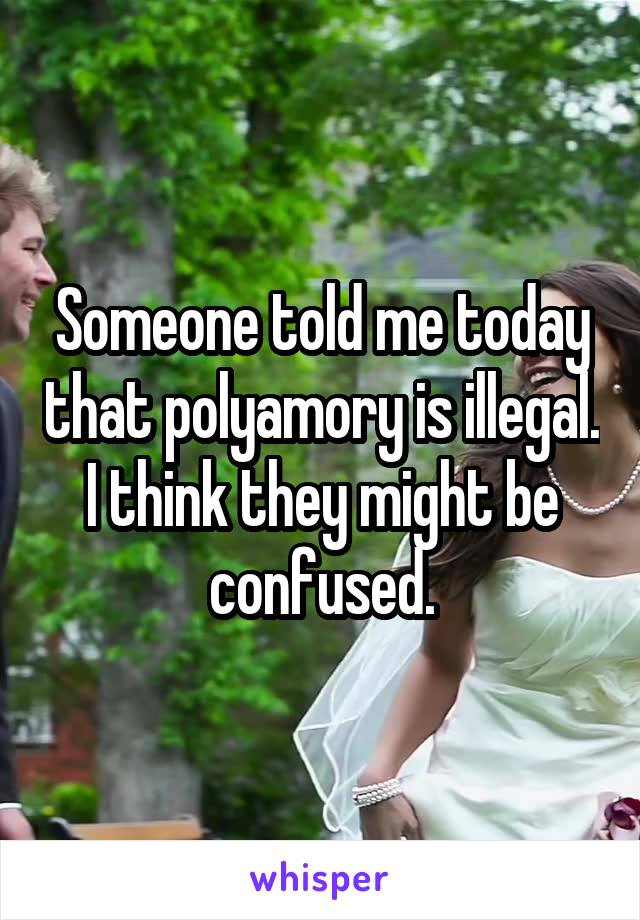 Someone told me today that polyamory is illegal. I think they might be confused.
