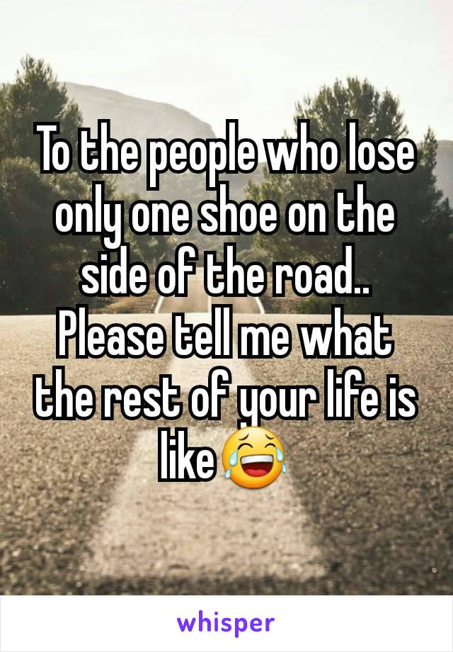 To the people who lose only one shoe on the side of the road.. Please tell me what the rest of your life is like😂