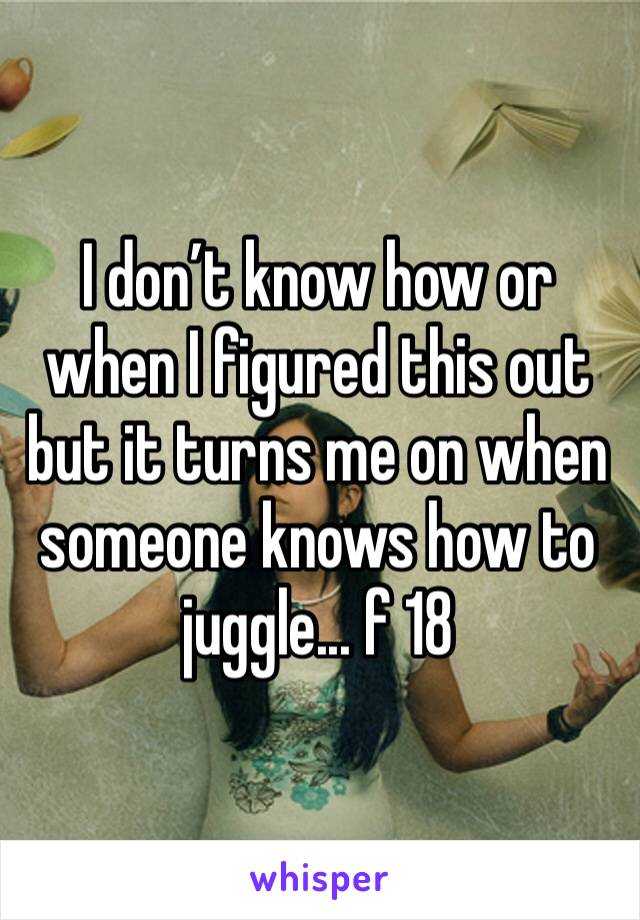 I don't know how or when I figured this out but it turns me on when someone knows how to juggle... f 18