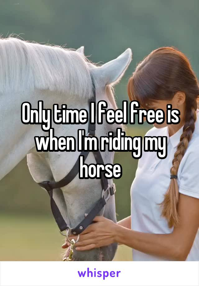 Only time I feel free is when I'm riding my horse