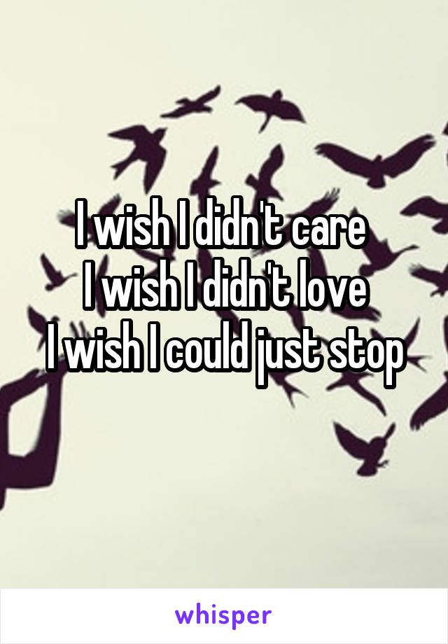 I wish I didn't care  I wish I didn't love I wish I could just stop