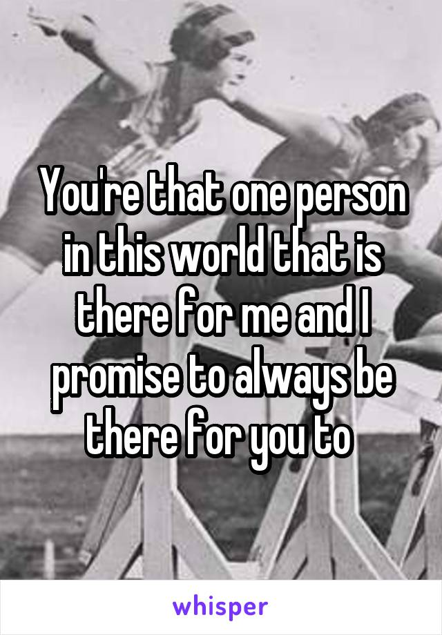 You're that one person in this world that is there for me and I promise to always be there for you to