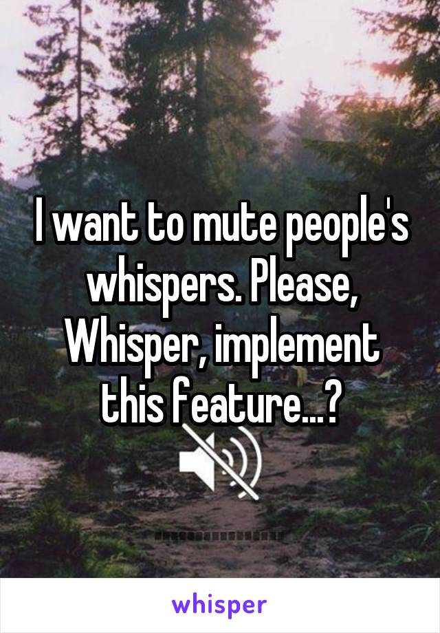 I want to mute people's whispers. Please, Whisper, implement this feature...?