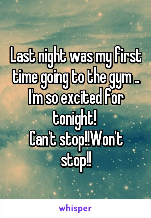 Last night was my first time going to the gym .. I'm so excited for tonight!  Can't stop!!Won't stop!!