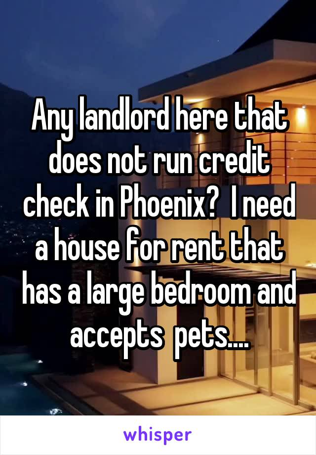 Any landlord here that does not run credit check in Phoenix?  I need a house for rent that has a large bedroom and accepts  pets....