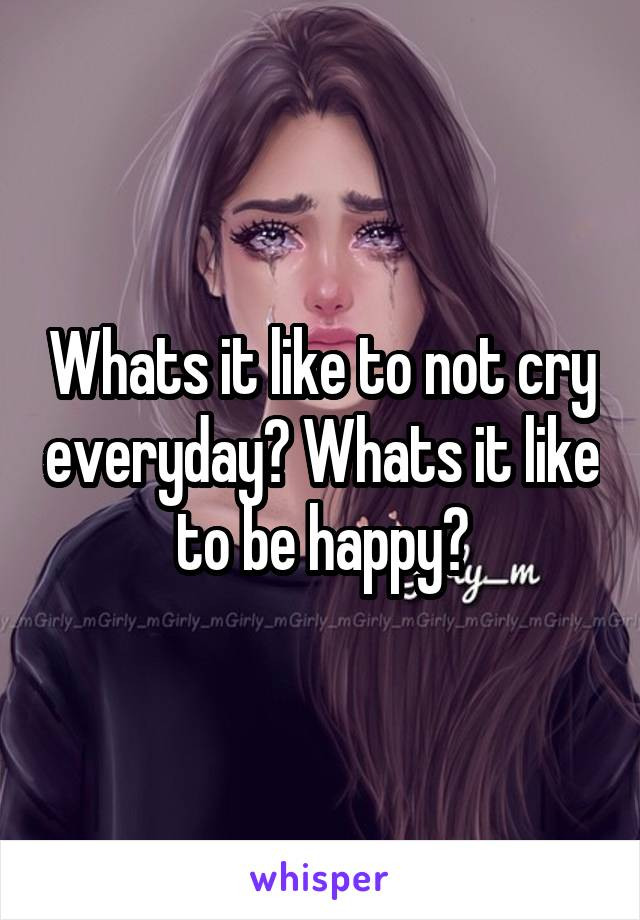 Whats it like to not cry everyday? Whats it like to be happy?