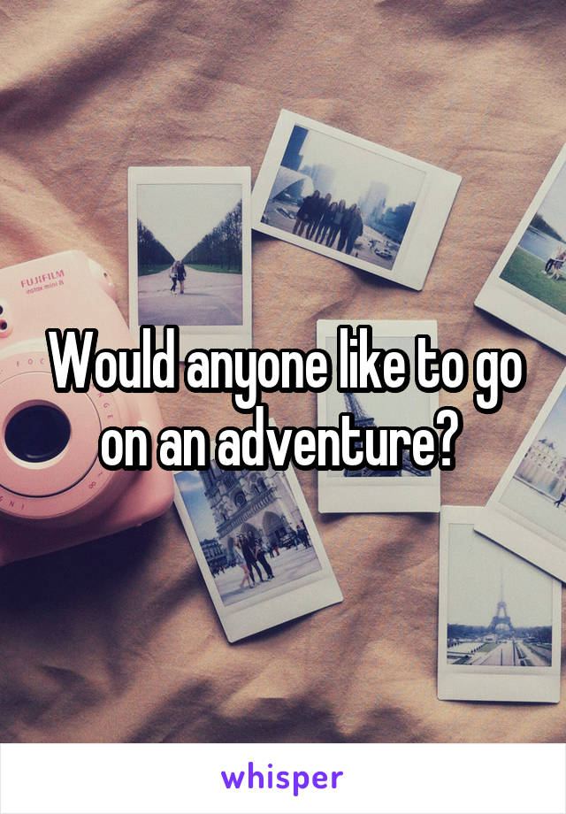 Would anyone like to go on an adventure?