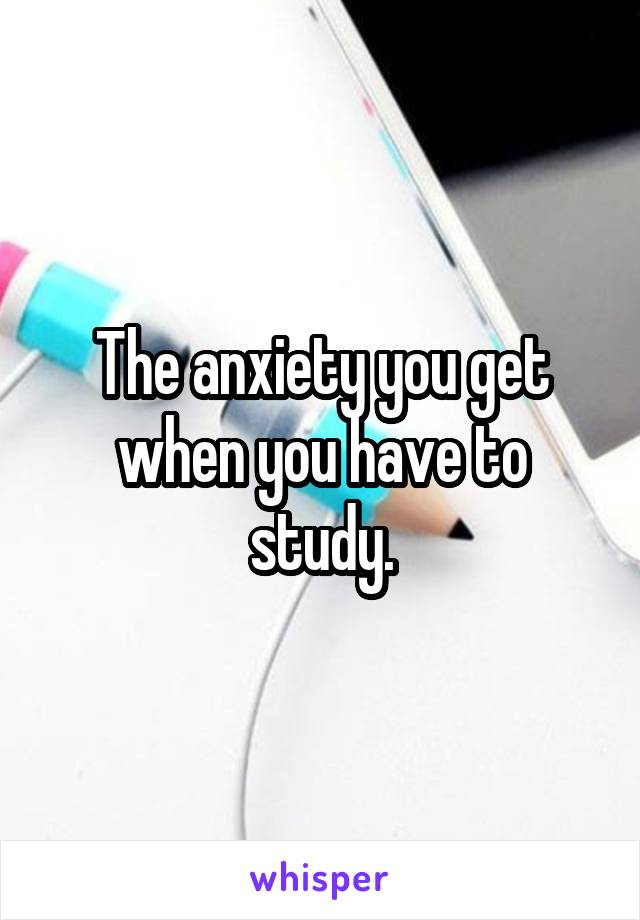 The anxiety you get when you have to study.
