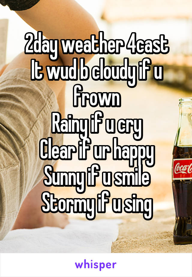 2day weather 4cast It wud b cloudy if u frown Rainy if u cry Clear if ur happy Sunny if u smile Stormy if u sing