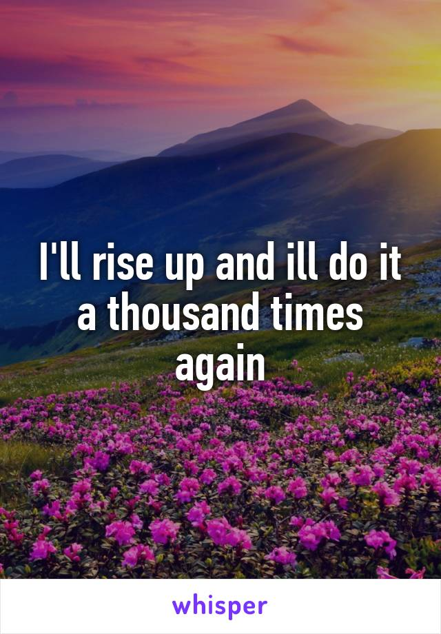 I'll rise up and ill do it a thousand times again