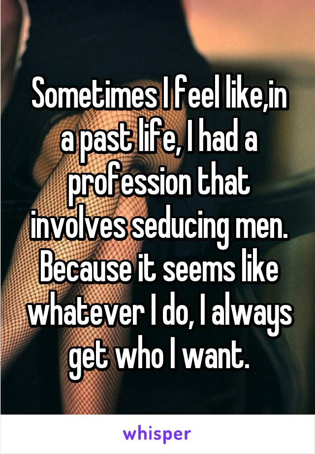 Sometimes I feel like,in a past life, I had a profession that involves seducing men. Because it seems like whatever I do, I always get who I want.