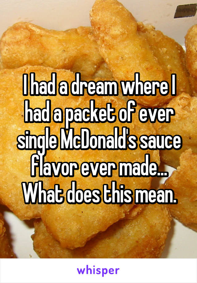 I had a dream where I had a packet of ever single McDonald's sauce flavor ever made... What does this mean.
