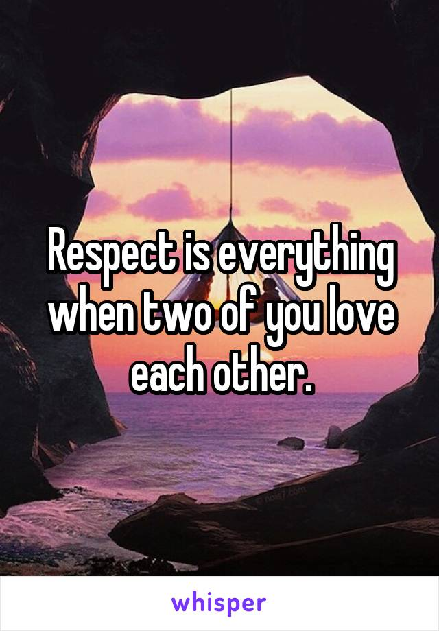 Respect is everything when two of you love each other.