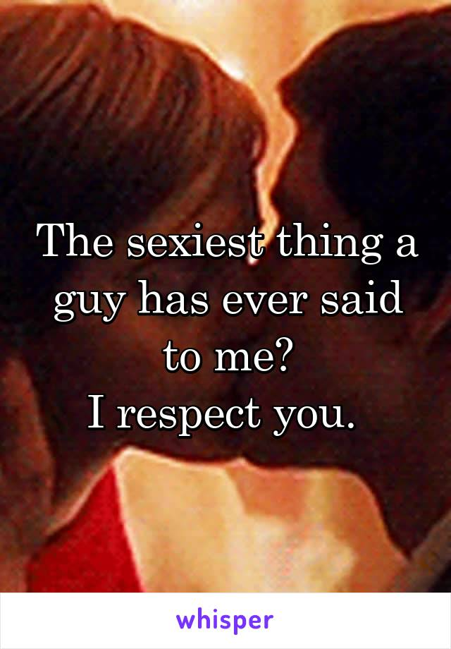 The sexiest thing a guy has ever said to me? I respect you.