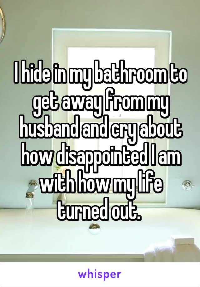 I hide in my bathroom to get away from my husband and cry about how disappointed I am with how my life turned out.