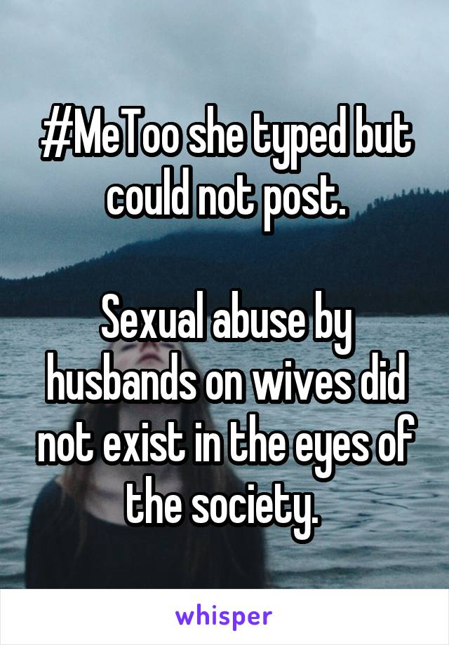 #MeToo she typed but could not post.  Sexual abuse by husbands on wives did not exist in the eyes of the society.