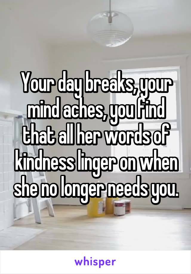 Your day breaks, your mind aches, you find that all her words of kindness linger on when she no longer needs you.