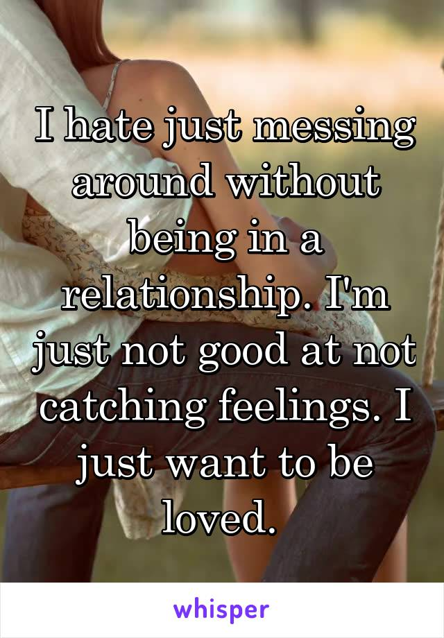 I hate just messing around without being in a relationship. I'm just not good at not catching feelings. I just want to be loved.