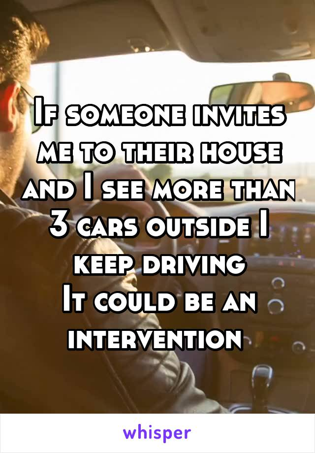 If someone invites me to their house and I see more than 3 cars outside I keep driving It could be an intervention