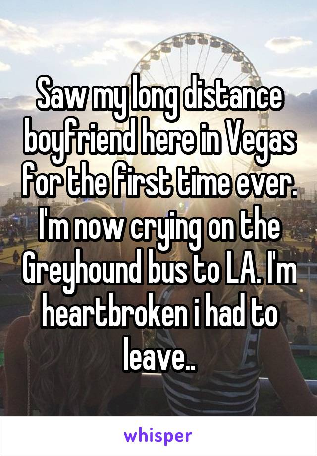Saw my long distance boyfriend here in Vegas for the first time ever. I'm now crying on the Greyhound bus to LA. I'm heartbroken i had to leave..