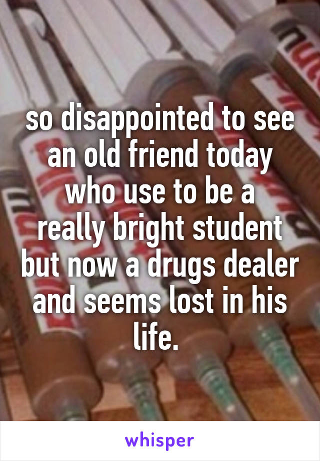 so disappointed to see an old friend today who use to be a really bright student but now a drugs dealer and seems lost in his life.