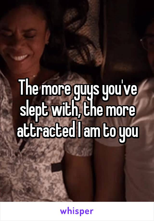 The more guys you've slept with, the more attracted I am to you