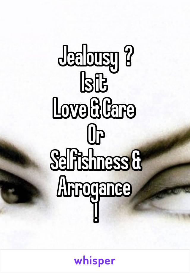 Jealousy  ? Is it  Love & Care  Or Selfishness & Arrogance  !