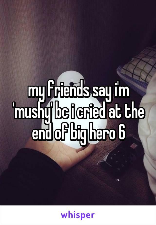my friends say i'm 'mushy' bc i cried at the end of big hero 6