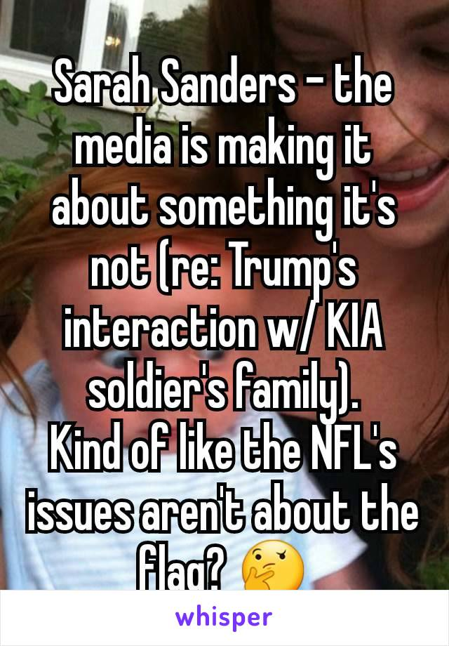 Sarah Sanders - the media is making it about something it's not (re: Trump's interaction w/ KIA soldier's family). Kind of like the NFL's issues aren't about the flag? 🤔