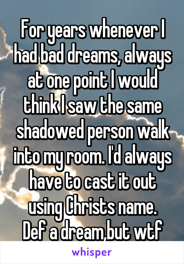 For years whenever I had bad dreams, always at one point I would think I saw the same shadowed person walk into my room. I'd always have to cast it out using Christs name. Def a dream,but wtf