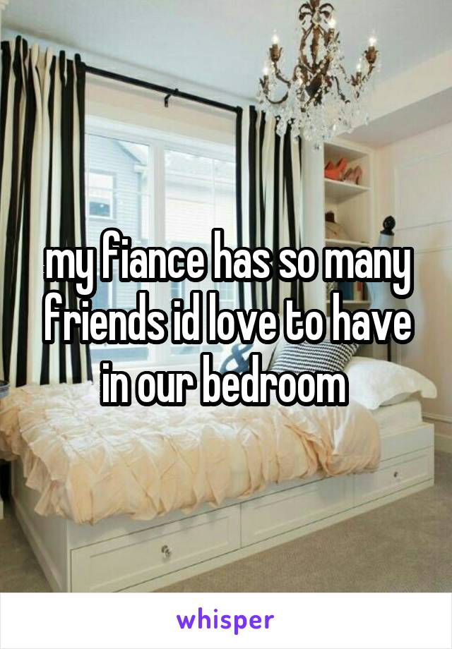 my fiance has so many friends id love to have in our bedroom