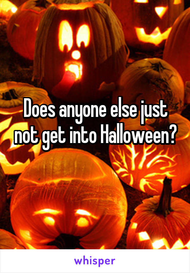 Does anyone else just not get into Halloween?