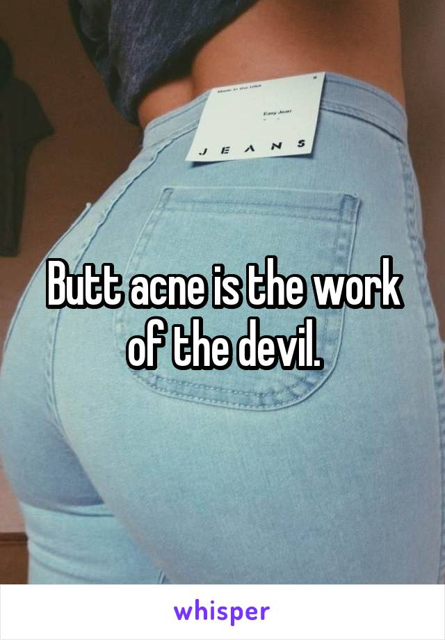 Butt acne is the work of the devil.