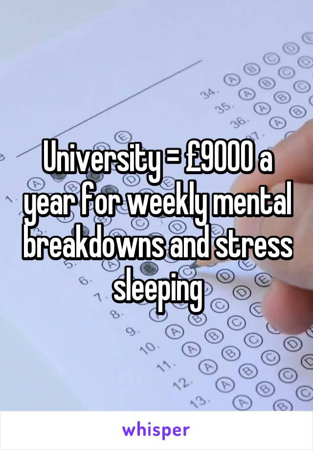 University = £9000 a year for weekly mental breakdowns and stress sleeping