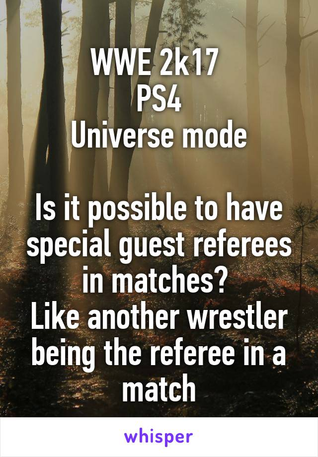 WWE 2k17  PS4 Universe mode  Is it possible to have special guest referees in matches?  Like another wrestler being the referee in a match