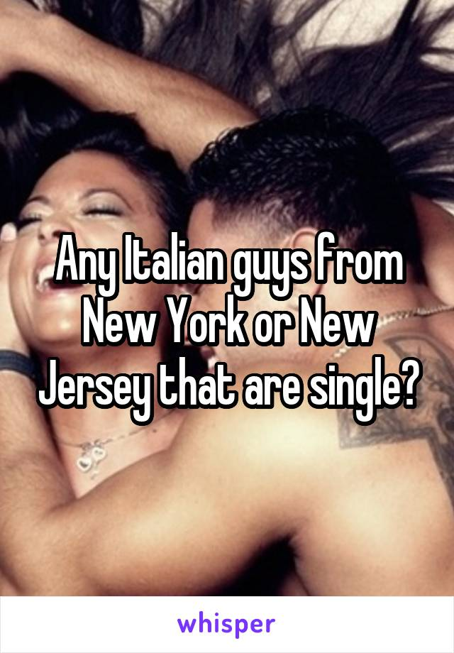 Any Italian guys from New York or New Jersey that are single?