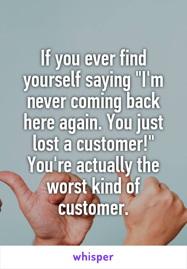 "If you ever find yourself saying ""I'm never coming back here again. You just lost a customer!"" You're actually the worst kind of customer."