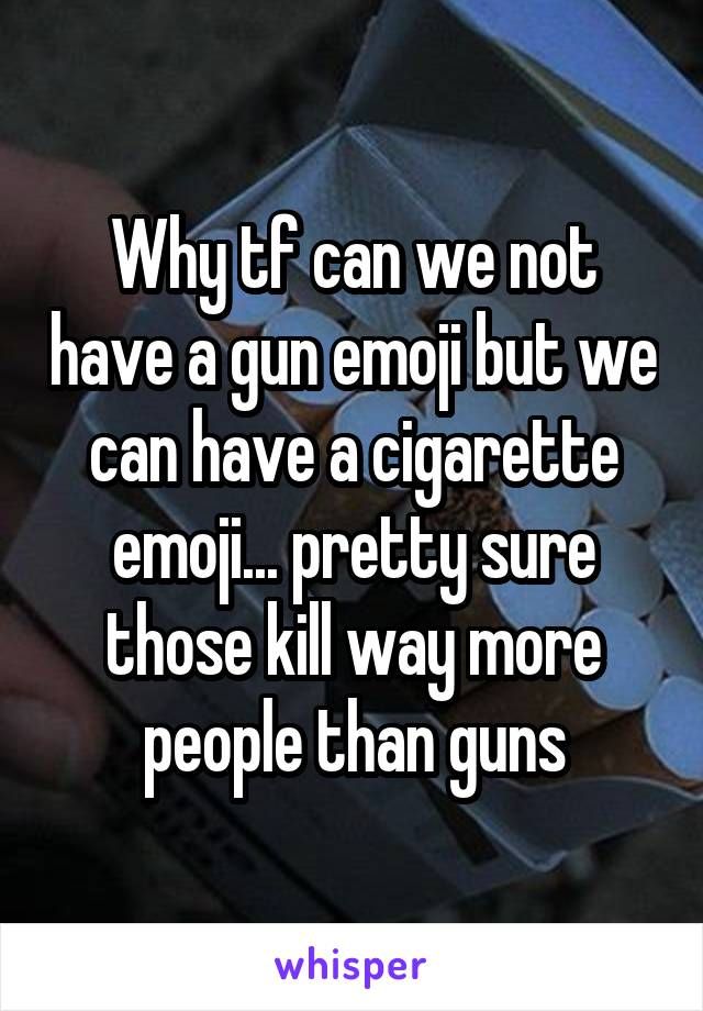 Why tf can we not have a gun emoji but we can have a cigarette emoji... pretty sure those kill way more people than guns