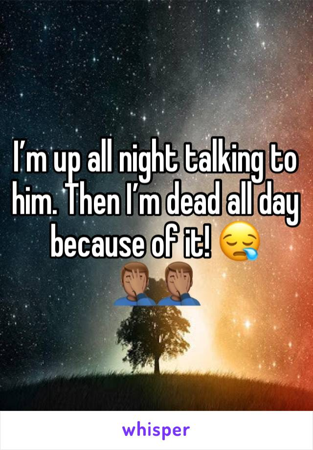 I'm up all night talking to him. Then I'm dead all day because of it! 😪 🤦🏽♂️🤦🏽♂️